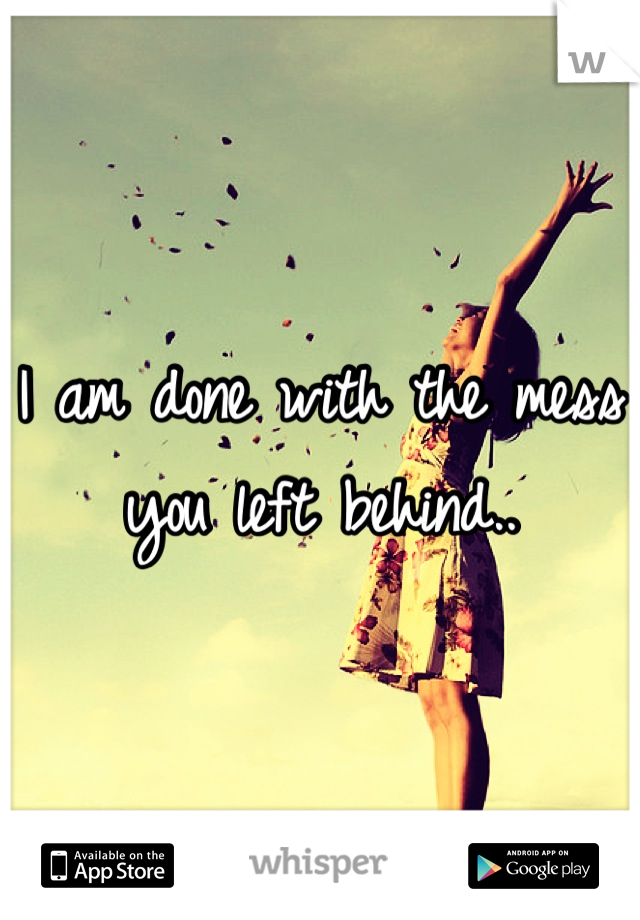 I am done with the mess you left behind..