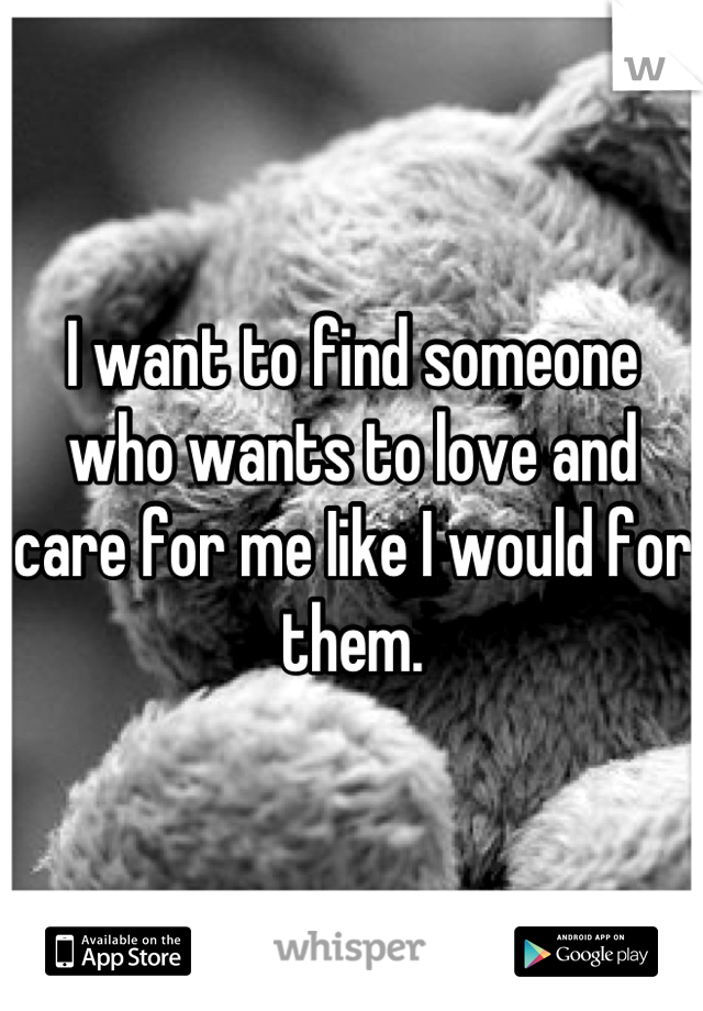 I want to find someone who wants to love and care for me Iike I would for them.