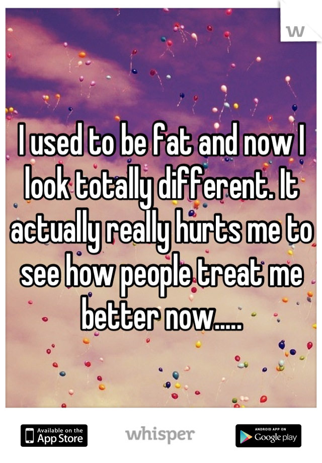 I used to be fat and now I look totally different. It actually really hurts me to see how people treat me better now.....