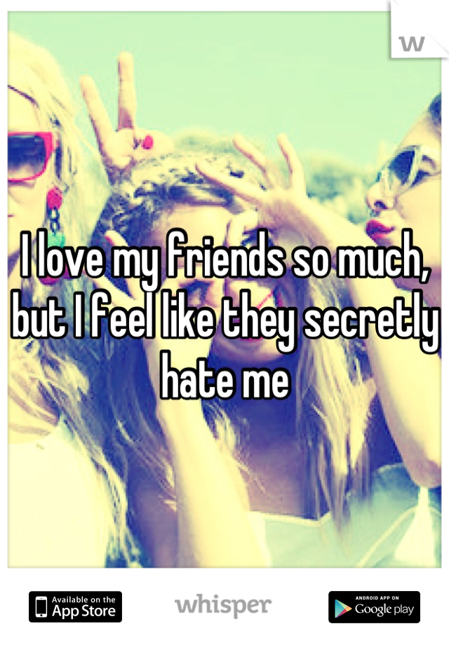 I love my friends so much, but I feel like they secretly hate me