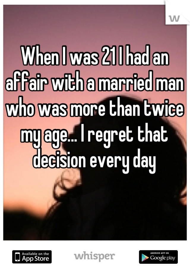 When I was 21 I had an affair with a married man who was more than twice my age... I regret that decision every day
