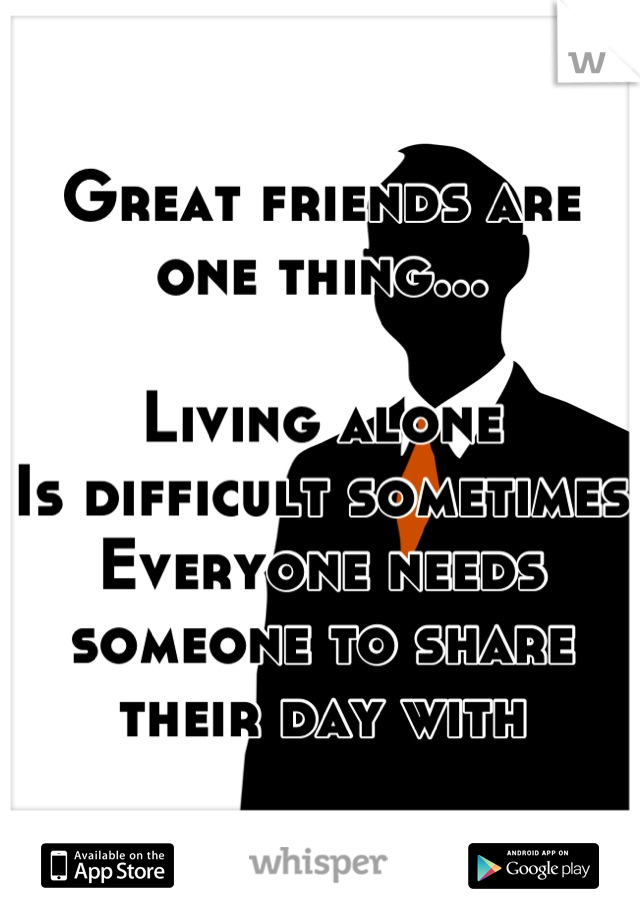 Great friends are one thing...  Living alone Is difficult sometimes Everyone needs someone to share their day with