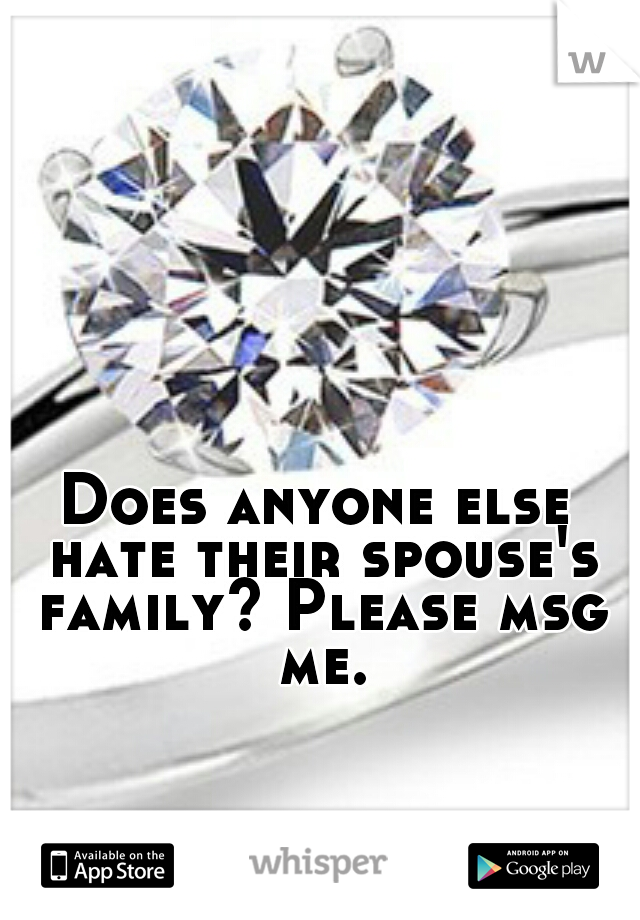 Does anyone else hate their spouse's family? Please msg me.