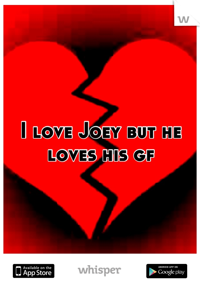 I love Joey but he loves his gf