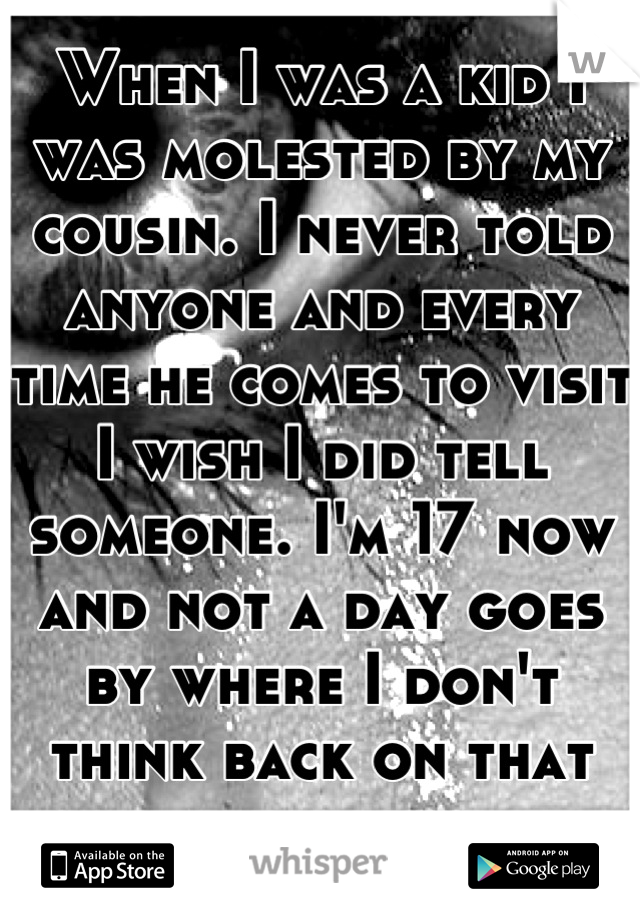 When I was a kid I was molested by my cousin. I never told anyone and every time he comes to visit I wish I did tell someone. I'm 17 now and not a day goes by where I don't think back on that day..