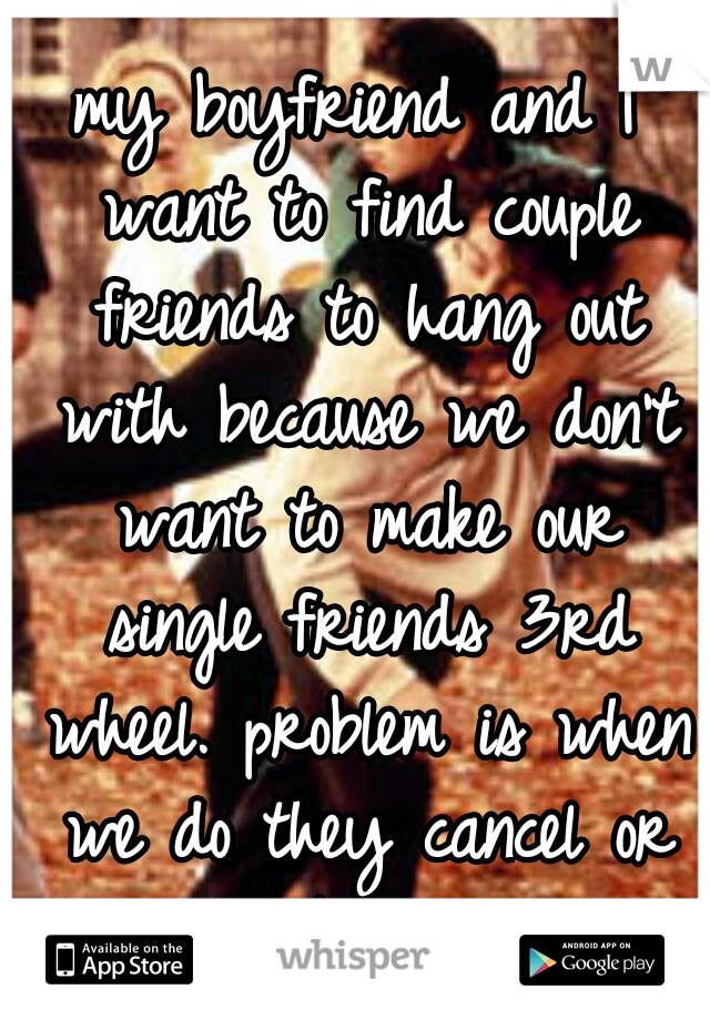 my boyfriend and I want to find couple friends to hang out with because we don't want to make our single friends 3rd wheel. problem is when we do they cancel or they think its sexual...