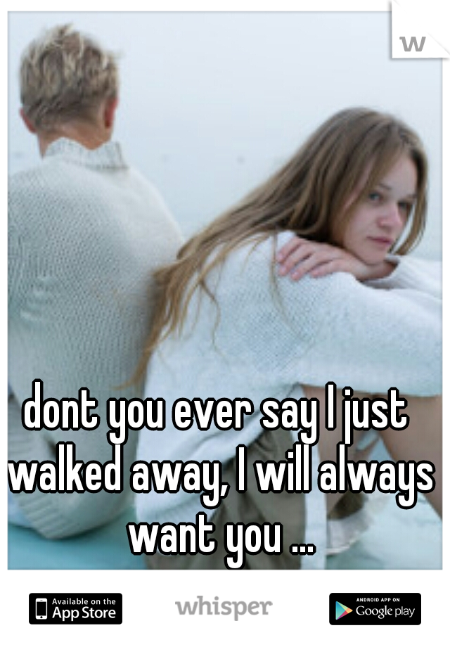 dont you ever say I just walked away, I will always want you ...