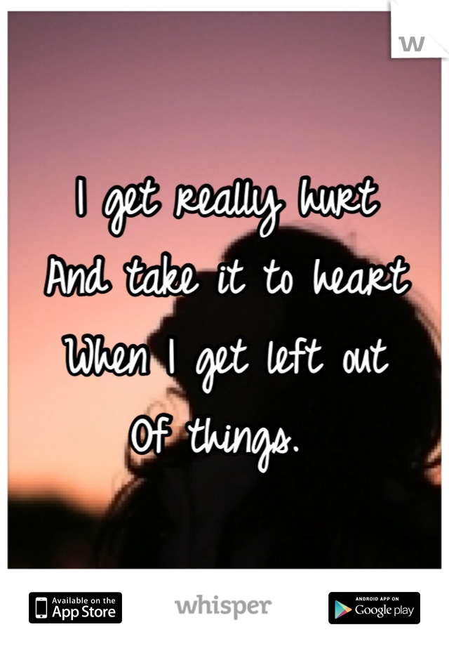 I get really hurt  And take it to heart  When I get left out  Of things.