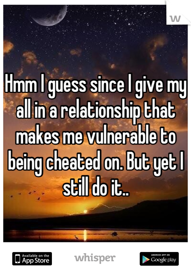 Hmm I guess since I give my all in a relationship that makes me vulnerable to being cheated on. But yet I still do it..