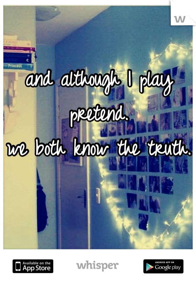 and although I play pretend.  we both know the truth.