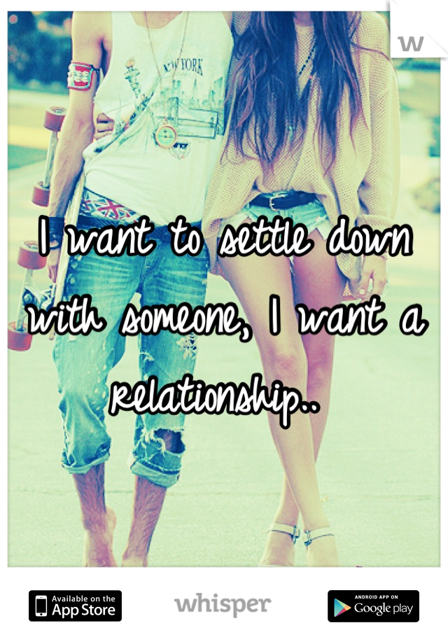 I want to settle down with someone, I want a relationship..