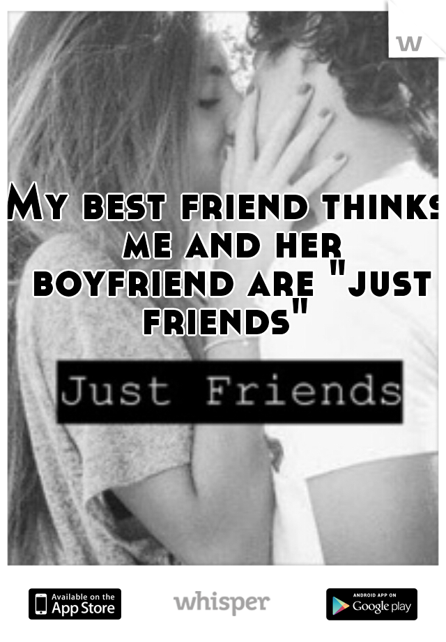 """My best friend thinks me and her boyfriend are """"just friends"""""""