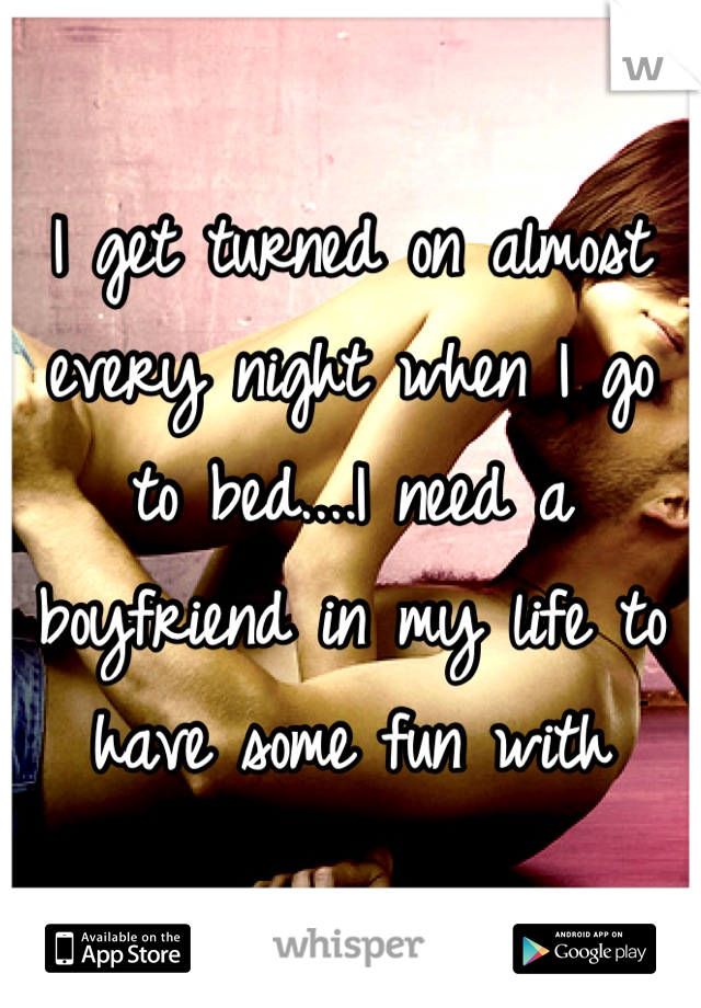 I get turned on almost every night when I go to bed....I need a boyfriend in my life to have some fun with
