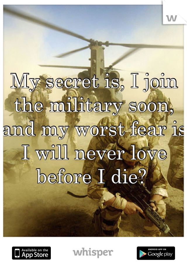 My secret is, I join the military soon, and my worst fear is I will never love before I die?