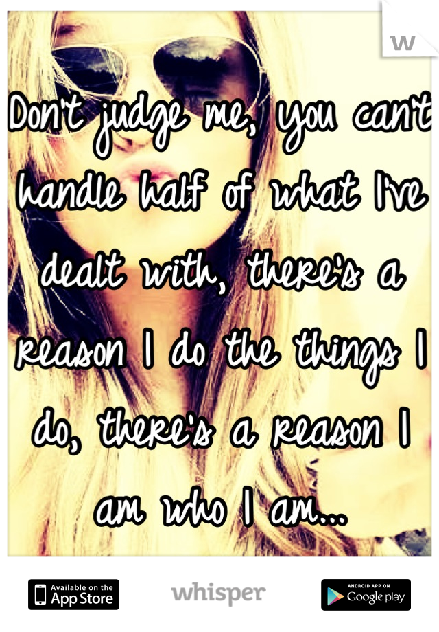 Don't judge me, you can't handle half of what I've dealt with, there's a reason I do the things I do, there's a reason I am who I am...