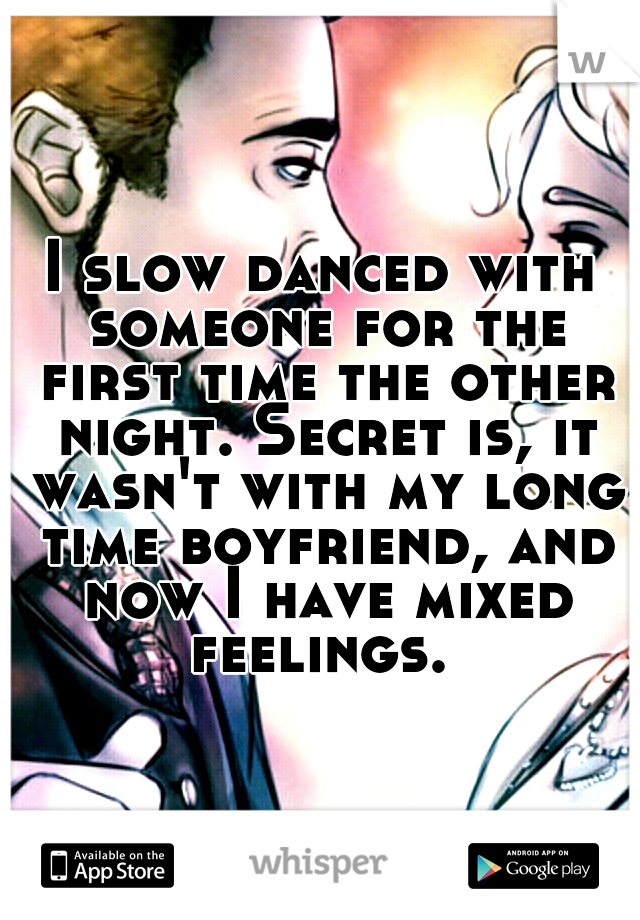 I slow danced with someone for the first time the other night. Secret is, it wasn't with my long time boyfriend, and now I have mixed feelings.
