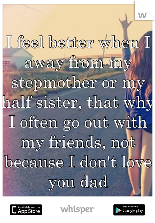 I feel better when I away from my stepmother or my half sister, that why I often go out with my friends, not because I don't love you dad