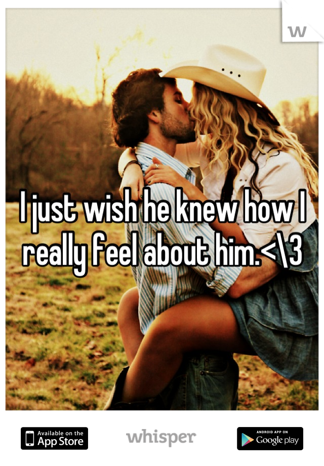 I just wish he knew how I really feel about him.<\3