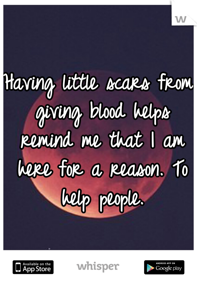 Having little scars from giving blood helps remind me that I am here for a reason. To help people.