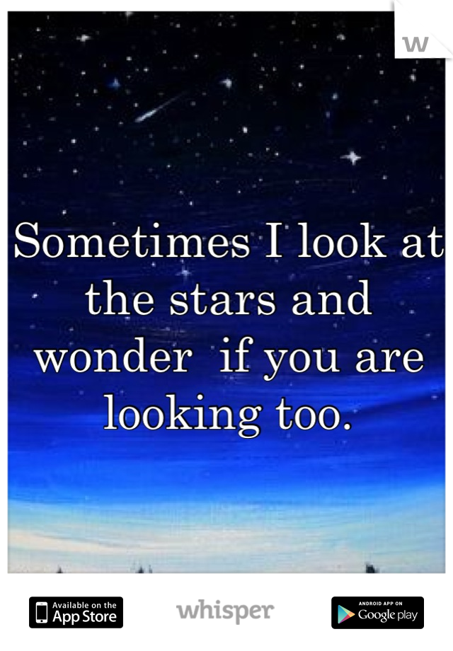 Sometimes I look at the stars and wonder  if you are looking too.