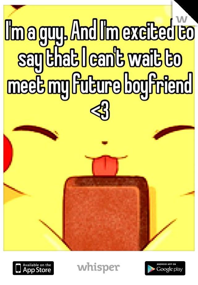 I'm a guy. And I'm excited to say that I can't wait to meet my future boyfriend <3