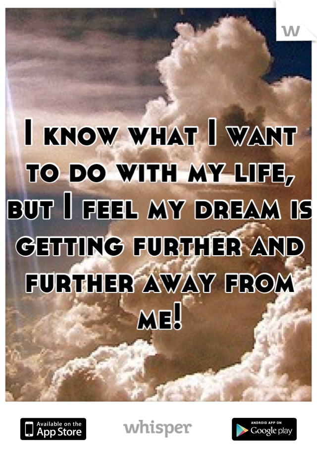 I know what I want to do with my life, but I feel my dream is getting further and further away from me!