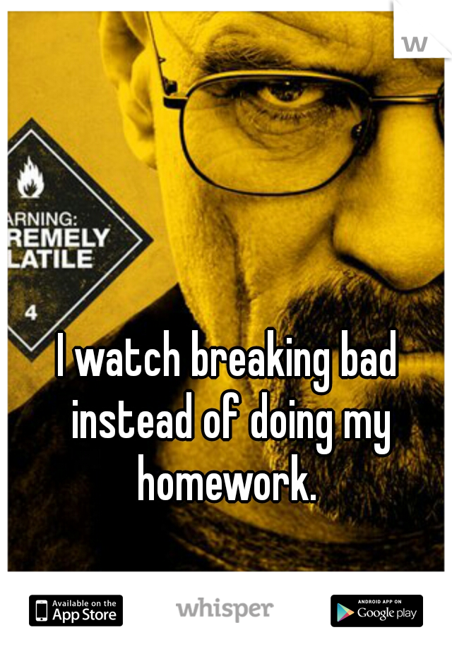 I watch breaking bad instead of doing my homework.