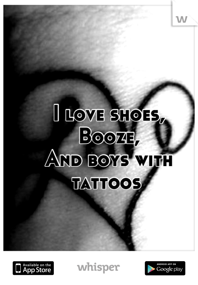 I love shoes, Booze, And boys with tattoos
