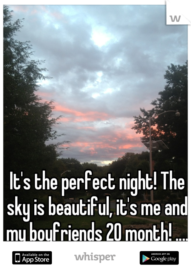 It's the perfect night! The sky is beautiful, it's me and my boyfriends 20 month! .... But we're in a fight...