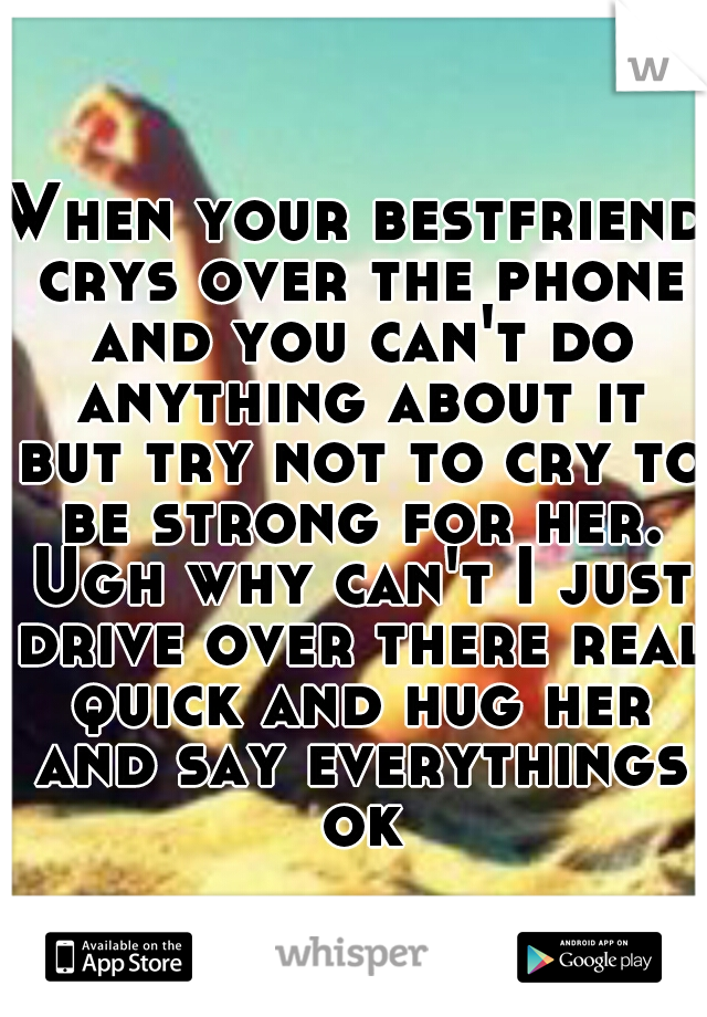 When your bestfriend crys over the phone and you can't do anything about it but try not to cry to be strong for her. Ugh why can't I just drive over there real quick and hug her and say everythings ok