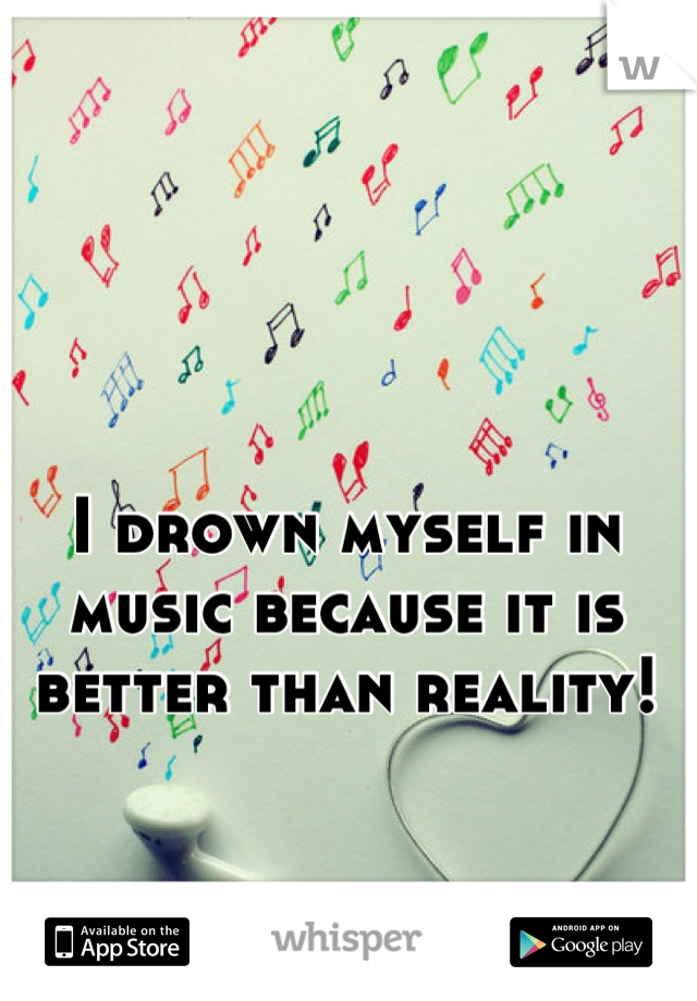 I drown myself in music because it is better than reality!