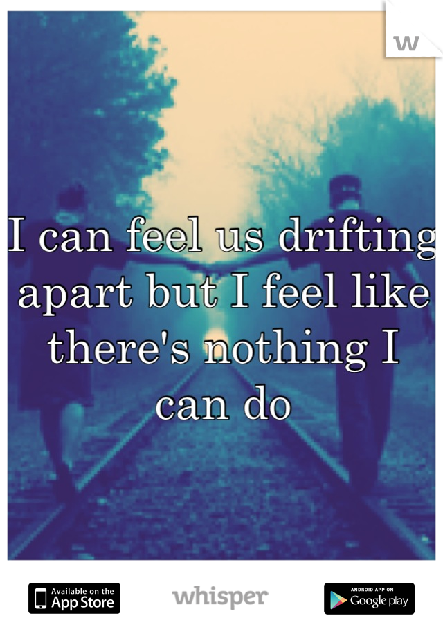 I can feel us drifting apart but I feel like there's nothing I can do