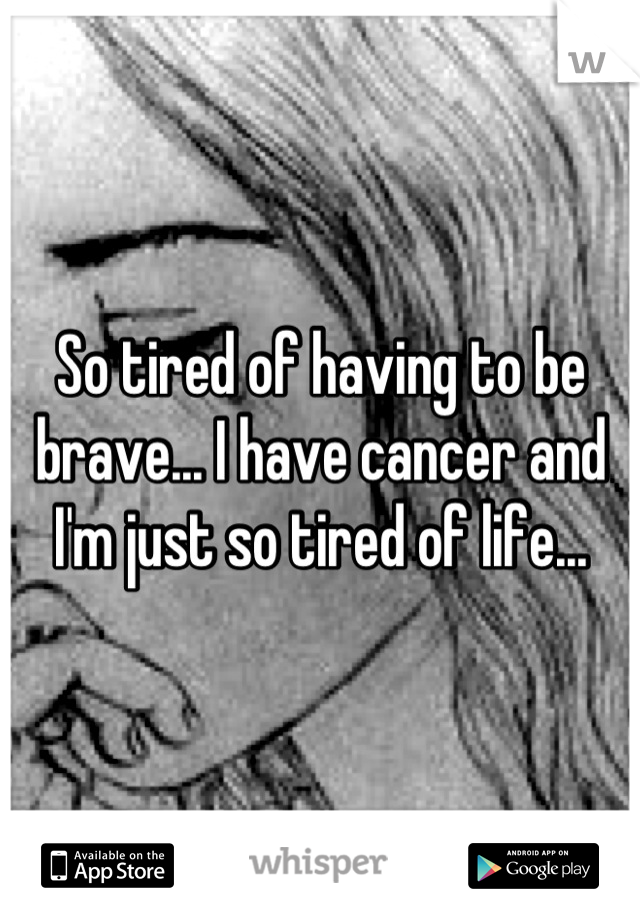 So tired of having to be brave... I have cancer and I'm just so tired of life...