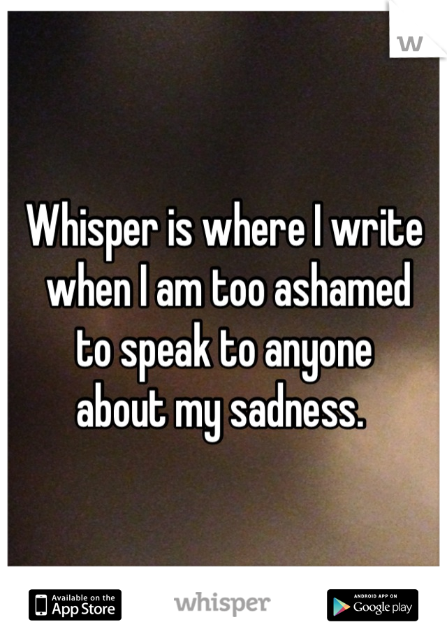 Whisper is where I write  when I am too ashamed  to speak to anyone  about my sadness.