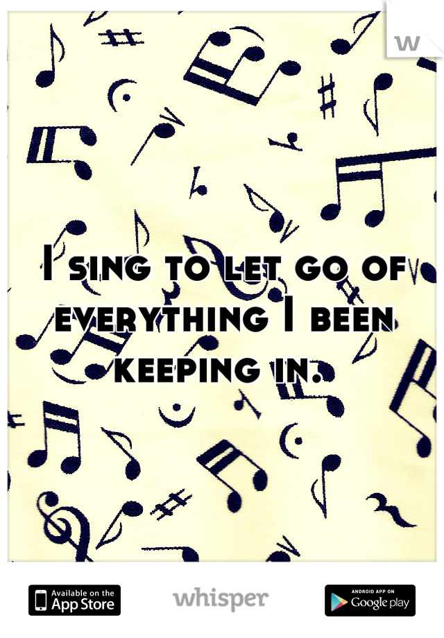 I sing to let go of everything I been keeping in.
