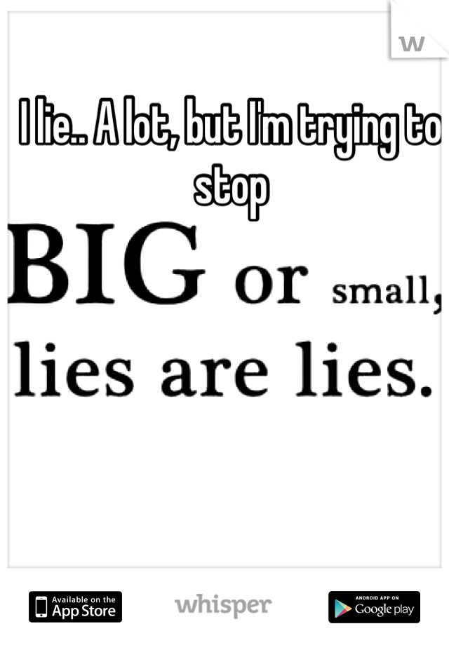 I lie.. A lot, but I'm trying to stop
