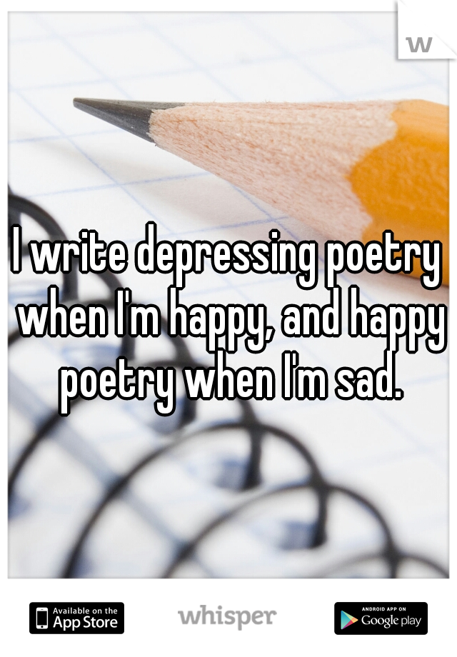 I write depressing poetry when I'm happy, and happy poetry when I'm sad.