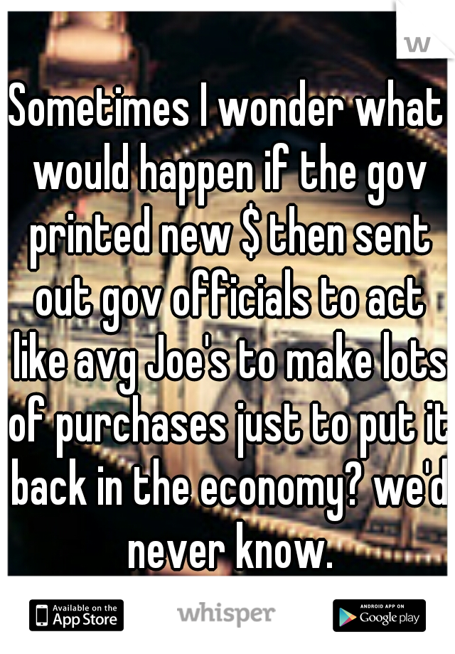 Sometimes I wonder what would happen if the gov printed new $ then sent out gov officials to act like avg Joe's to make lots of purchases just to put it back in the economy? we'd never know.