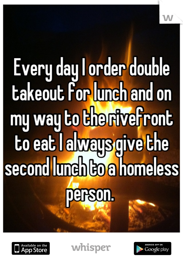 Every day I order double takeout for lunch and on my way to the rivefront to eat I always give the second lunch to a homeless person.