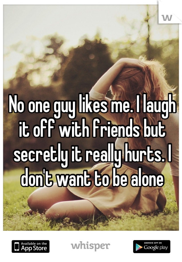No one guy likes me. I laugh it off with friends but secretly it really hurts. I don't want to be alone