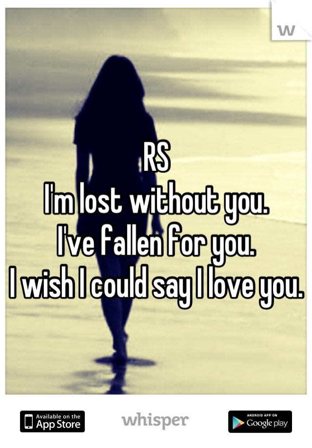 RS I'm lost without you. I've fallen for you. I wish I could say I love you.