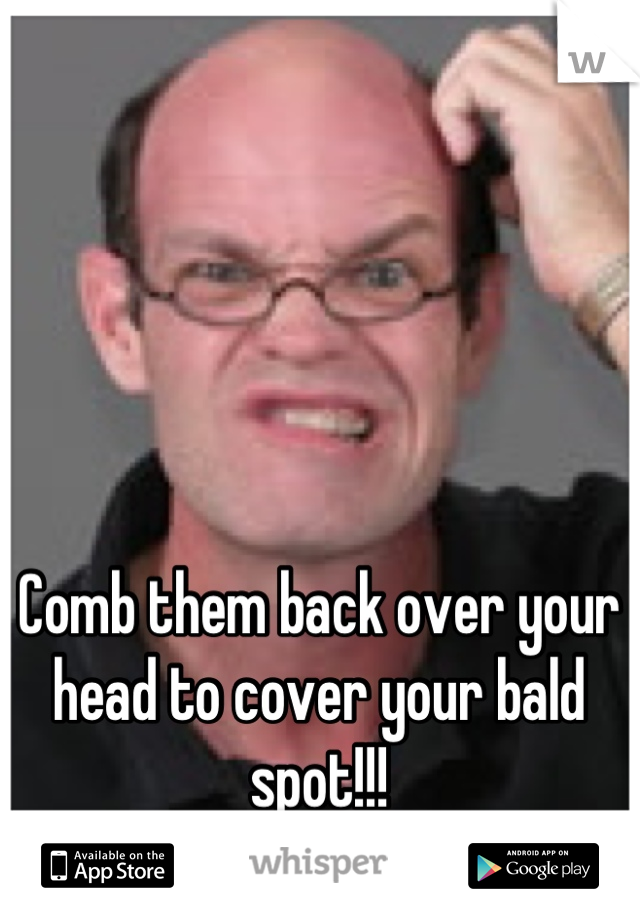 Comb them back over your head to cover your bald spot!!!