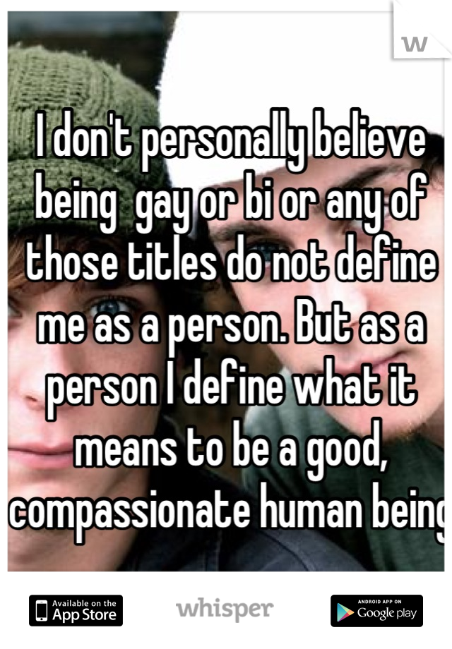 I don't personally believe being  gay or bi or any of those titles do not define me as a person. But as a person I define what it means to be a good, compassionate human being