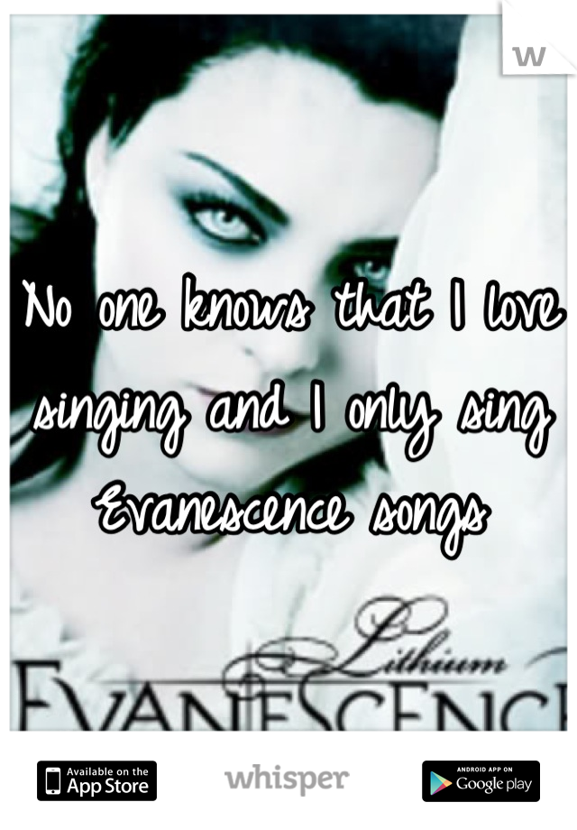 No one knows that I love singing and I only sing Evanescence songs