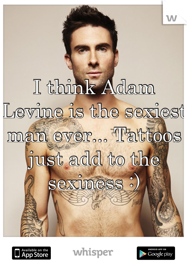 I think Adam Levine is the sexiest man ever... Tattoos just add to the sexiness :)