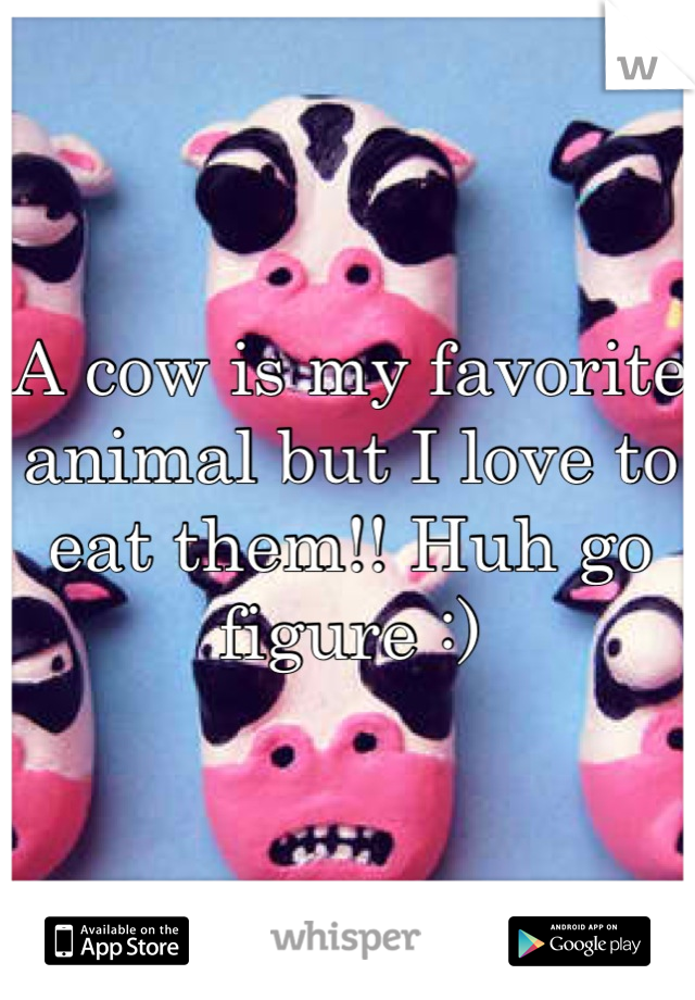 A cow is my favorite animal but I love to eat them!! Huh go figure :)