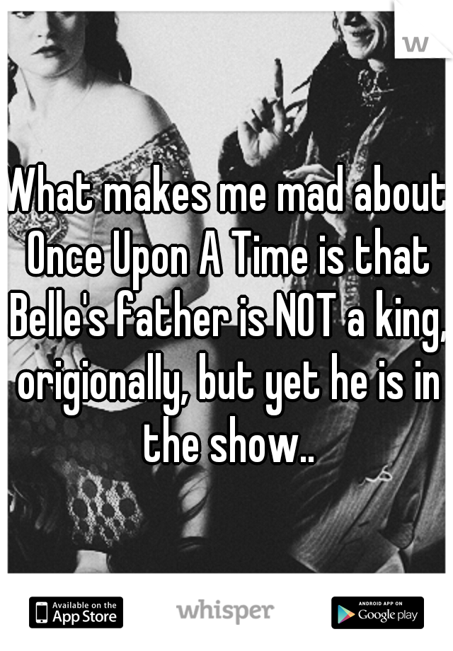 What makes me mad about Once Upon A Time is that Belle's father is NOT a king, origionally, but yet he is in the show..