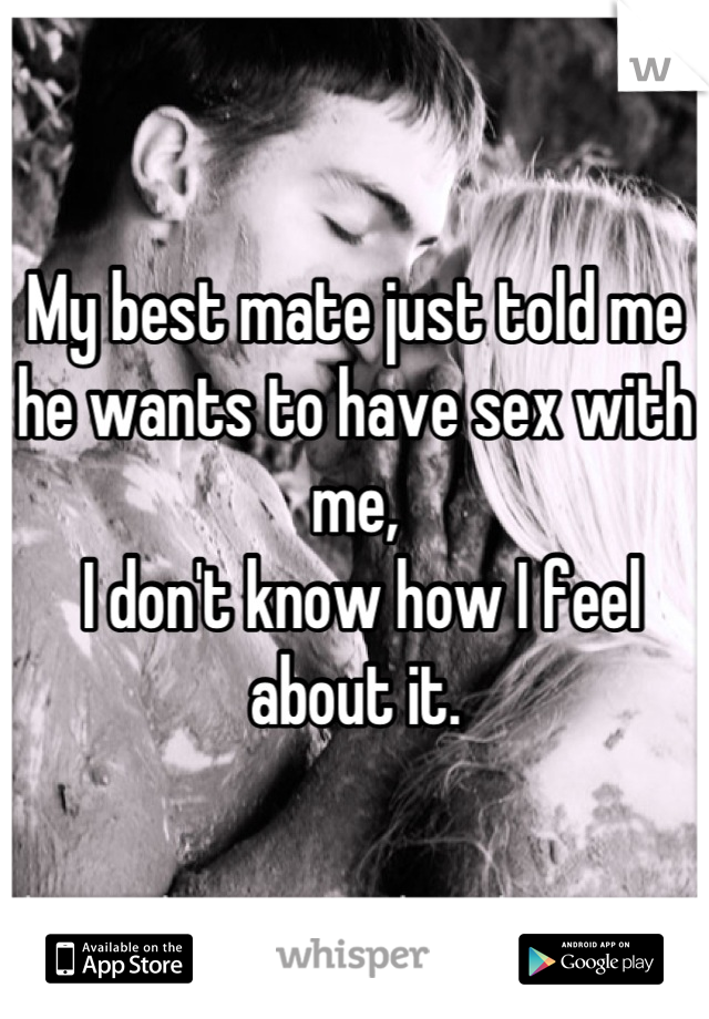 My best mate just told me he wants to have sex with me,  I don't know how I feel about it.
