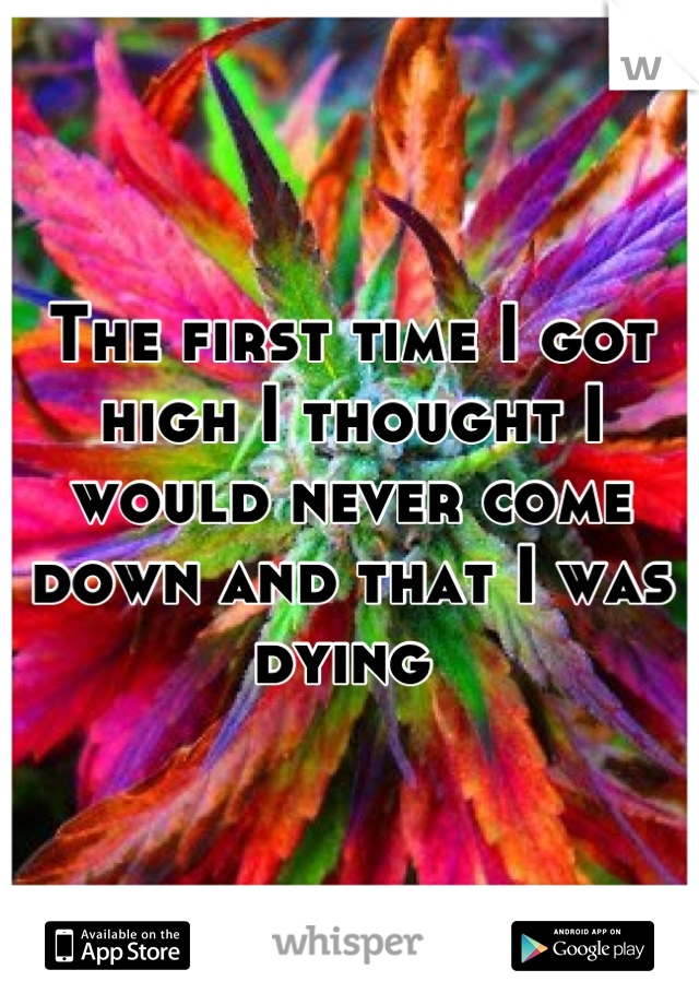 The first time I got high I thought I would never come down and that I was dying