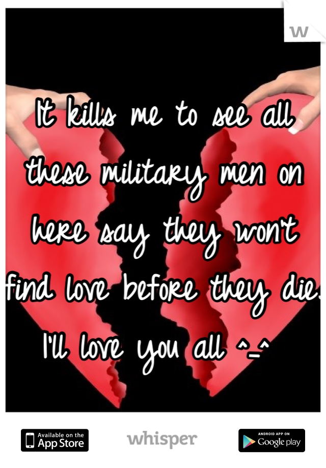 It kills me to see all these military men on here say they won't find love before they die. I'll love you all ^_^